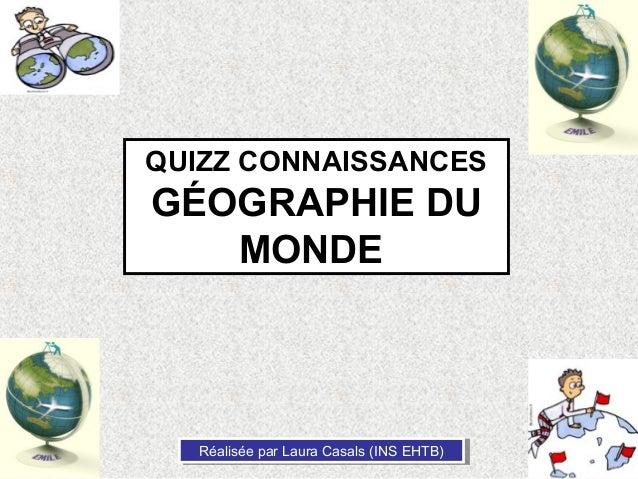 QUIZZ CONNAISSANCESGÉOGRAPHIE DU   MONDE  Réalisée par Laura Casals (INS EHTB)  Réalisée par Laura Casals (INS EHTB)