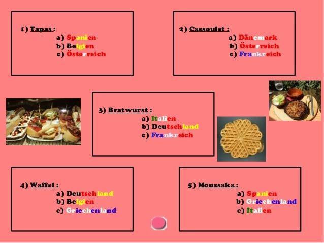 1) Tapas :  a) Spanien b) Belgien c) Österreich  2) Cassoulet : a) Dänemark b) Österreich c) Frankreich  3) Bratwurst : a)...