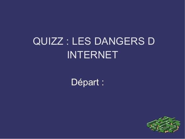 QUIZZ: LES DANGERS D INTERNET Départ: