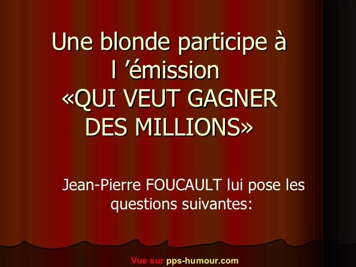 Une blonde participe à l'émission  «QUI VEUT GAGNER DES MILLIONS» Jean-Pierre FOUCAULT lui pose les questions suivantes: ...