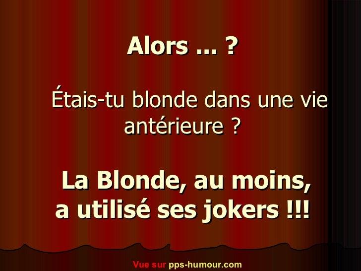 Alors ... ?    Étais-tu blonde dans une vie antérieure ?   La Blonde, au moins,  a utilisé ses jokers !!!   Vue sur  p...