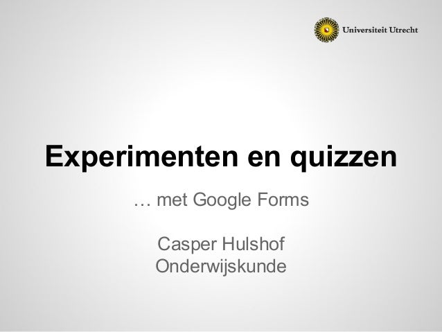 Experimenten en quizzen … met Google Forms Casper Hulshof Onderwijskunde