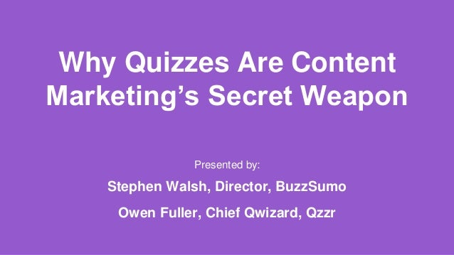 Why Quizzes Are Content Marketing's Secret Weapon Presented by: Stephen Walsh, Director, BuzzSumo Owen Fuller, Chief Qwiza...