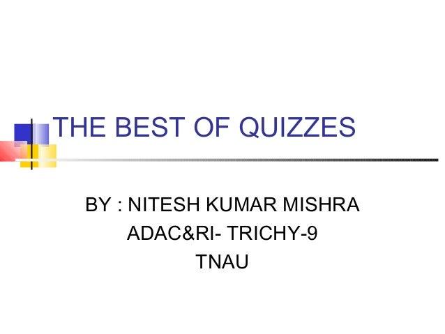 THE BEST OF QUIZZES  BY : NITESH KUMAR MISHRA       ADAC&RI- TRICHY-9             TNAU