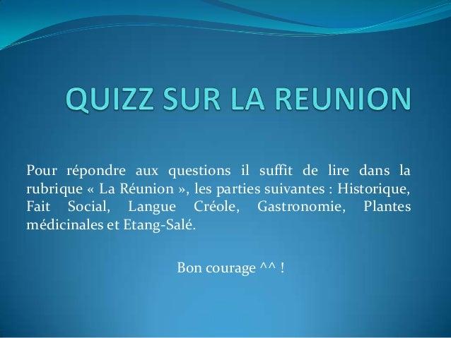 Pour répondre aux questions il suffit de lire dans larubrique « La Réunion », les parties suivantes : Historique,Fait Soci...