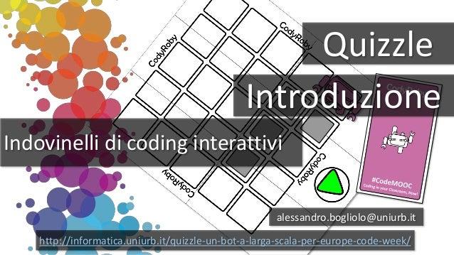 Quizzle Indovinelli di coding interattivi alessandro.bogliolo@uniurb.it http://informatica.uniurb.it/quizzle-un-bot-a-larg...