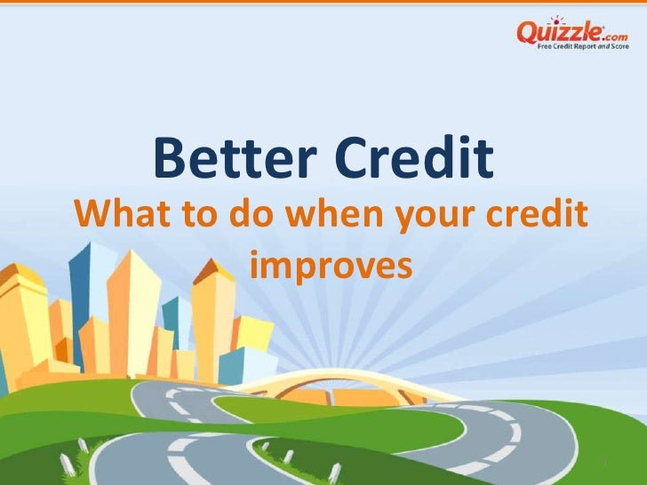 Better CreditWhat to do when your credit         improves                              1