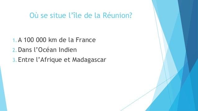 Où se situe l'île de la Réunion? 1. A 100 000 km de la France 2. Dans l'Océan Indien 3. Entre l'Afrique et Madagascar