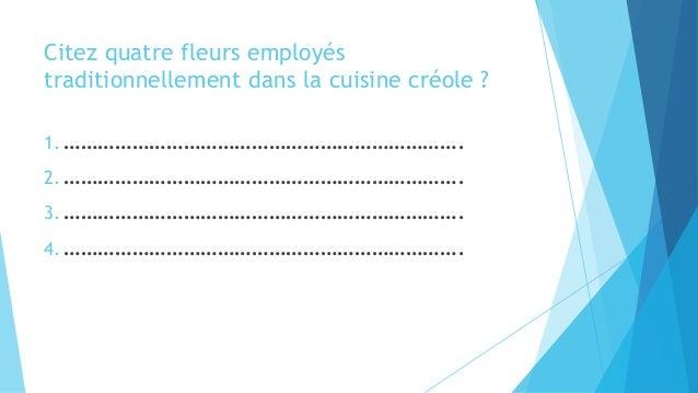 Citez quatre fleurs employés traditionnellement dans la cuisine créole ? 1. ……………………………………………………………. 2. ………………………………………………...