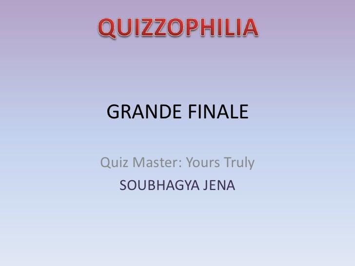 GRANDE FINALEQuiz Master: Yours Truly  SOUBHAGYA JENA