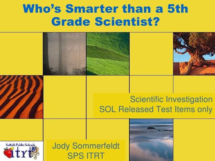 Who's Smarter than a 5th Grade Scientist? <br />Scientific InvestigationSOL Released Test Items only<br />Jody Sommerfeldt...