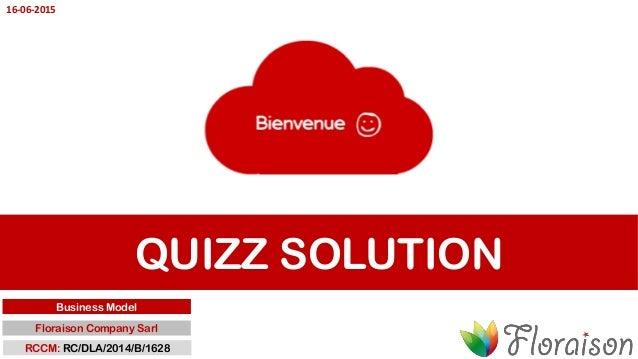 QUIZZ SOLUTION Business Model Floraison Company Sarl RCCM: RC/DLA/2014/B/1628 16-06-2015