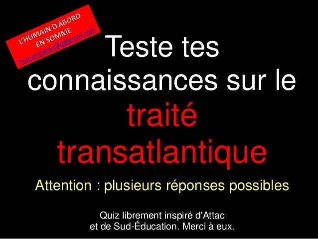 Teste tes connaissances sur le traité transatlantique Attention : plusieurs réponses possibles Quiz librement inspiré d'At...