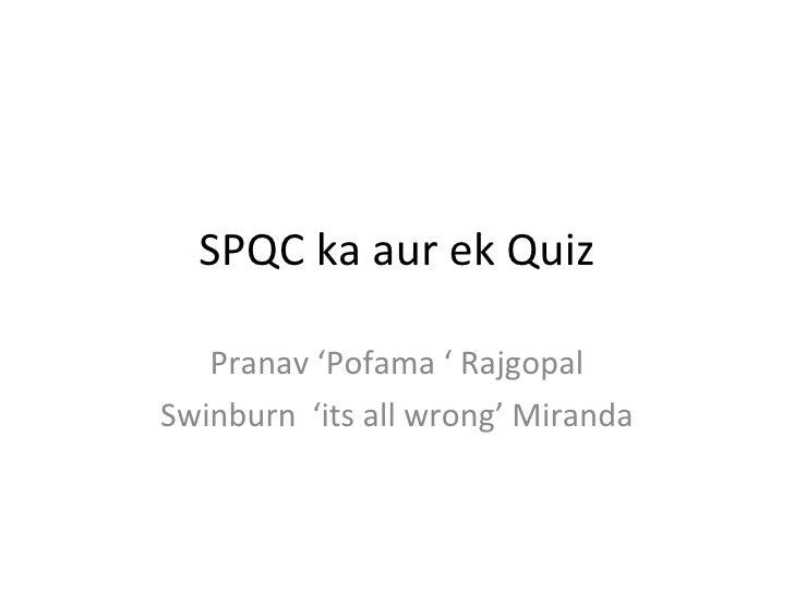 SPQC ka aur ek Quiz Pranav 'Pofama ' Rajgopal Swinburn  'its all wrong' Miranda