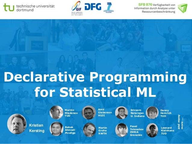 Declarative Programming for Statistical ML Kristian Kersting Martiin Mladenov TUD Babak Ahmadi PicoEgo Amir Globerson HUJI...