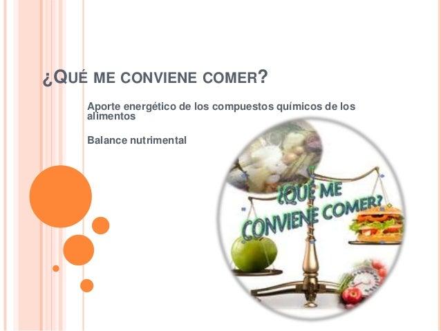 ¿QUÉ ME CONVIENE COMER? Aporte energético de los compuestos químicos de los alimentos Balance nutrimental