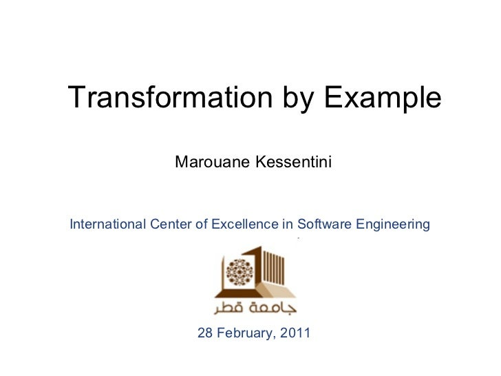 Transformation by Example Marouane Kessentini International Center of Excellence in Software Engineering   28 February, 2011