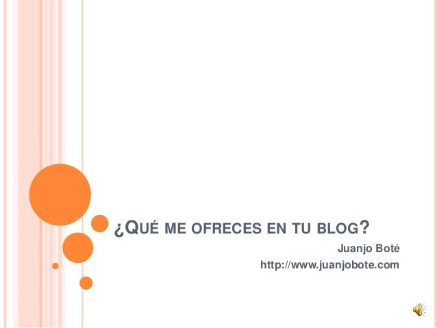 ¿QUÉ ME OFRECES EN TU BLOG? Juanjo Boté http://www.juanjobote.com