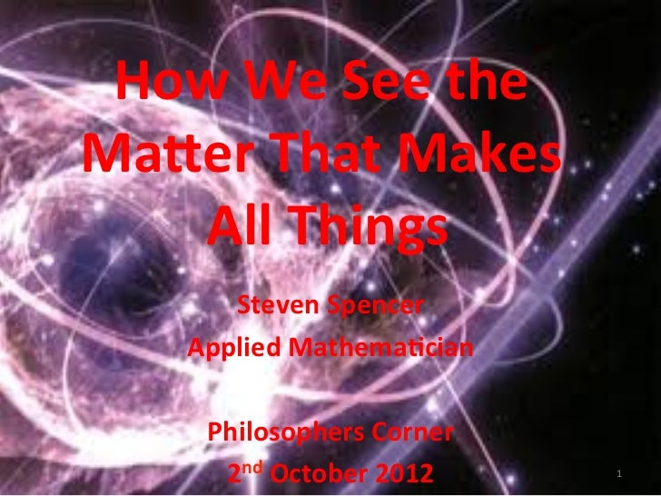 How We See the Ma,er That Makes     All Things           Steven Spencer          Applied Mathema;c...