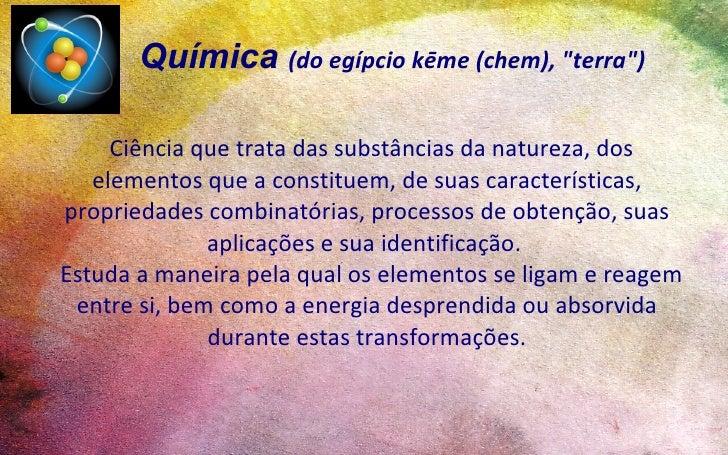 """Química (do egípcio kēme (chem), """"terra"""")       Ciência que trata das substâncias da natureza, dos    elementos que a cons..."""