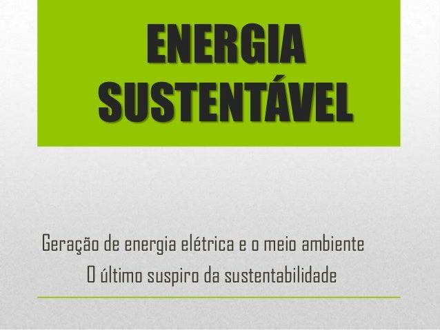 ENERGIA       SUSTENTÁVELGeração de energia elétrica e o meio ambiente     O último suspiro da sustentabilidade