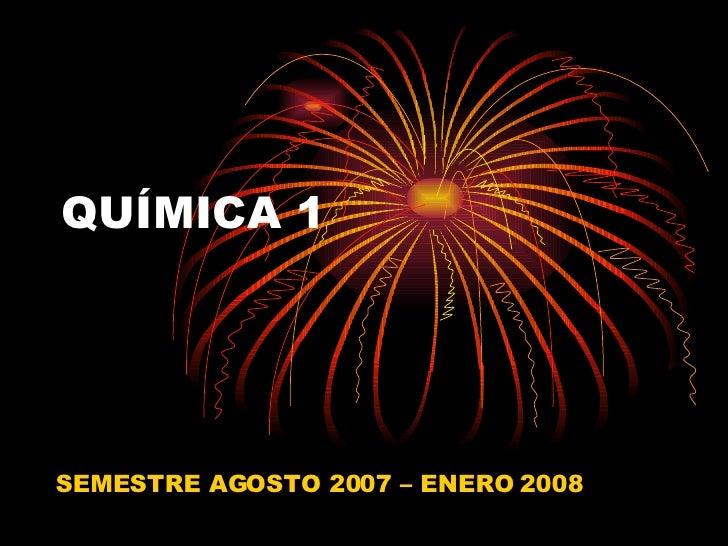 QUÍMICA 1 SEMESTRE AGOSTO 2007 – ENERO 2008