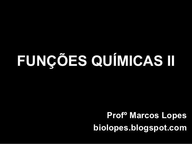FUNÇÕES QUÍMICAS II            Profº Marcos Lopes         biolopes.blogspot.com