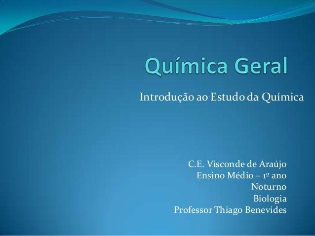 Introdução ao Estudo da Química  C.E. Visconde de Araújo Ensino Médio – 1º ano Noturno Biologia Professor Thiago Benevides