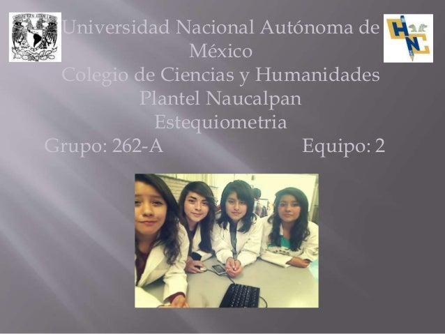Universidad Nacional Autónoma de México Colegio de Ciencias y Humanidades Plantel Naucalpan Estequiometria Grupo: 262-A Eq...