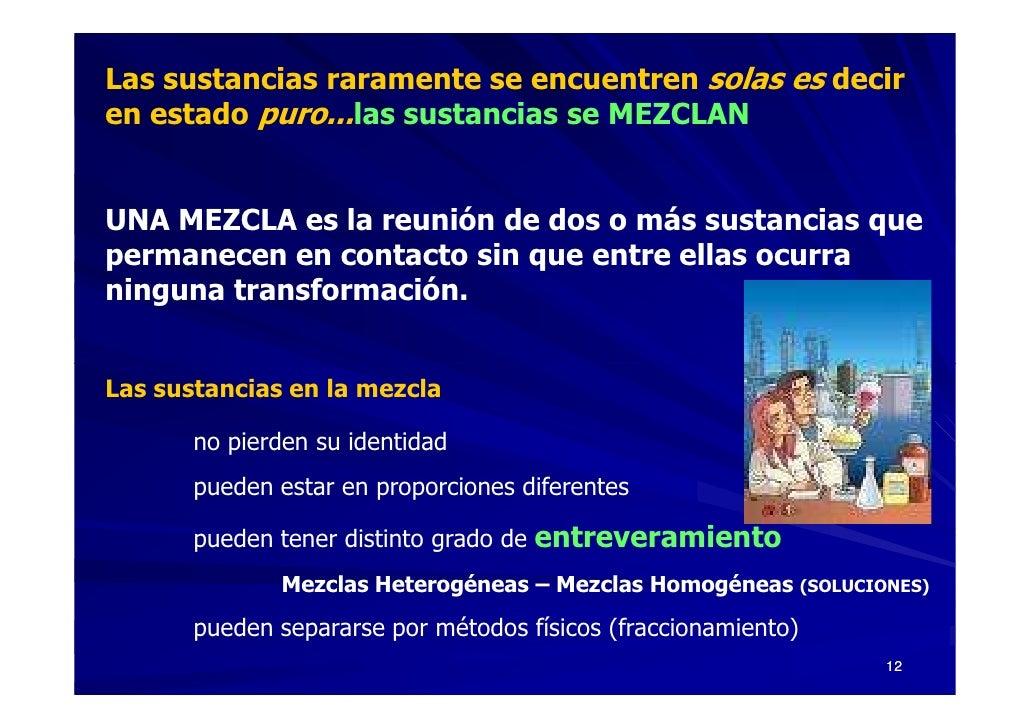 Las sustancias raramente se encuentren solas es decir en estado puro...las sustancias se MEZCLAN   UNA MEZCLA es la reunió...