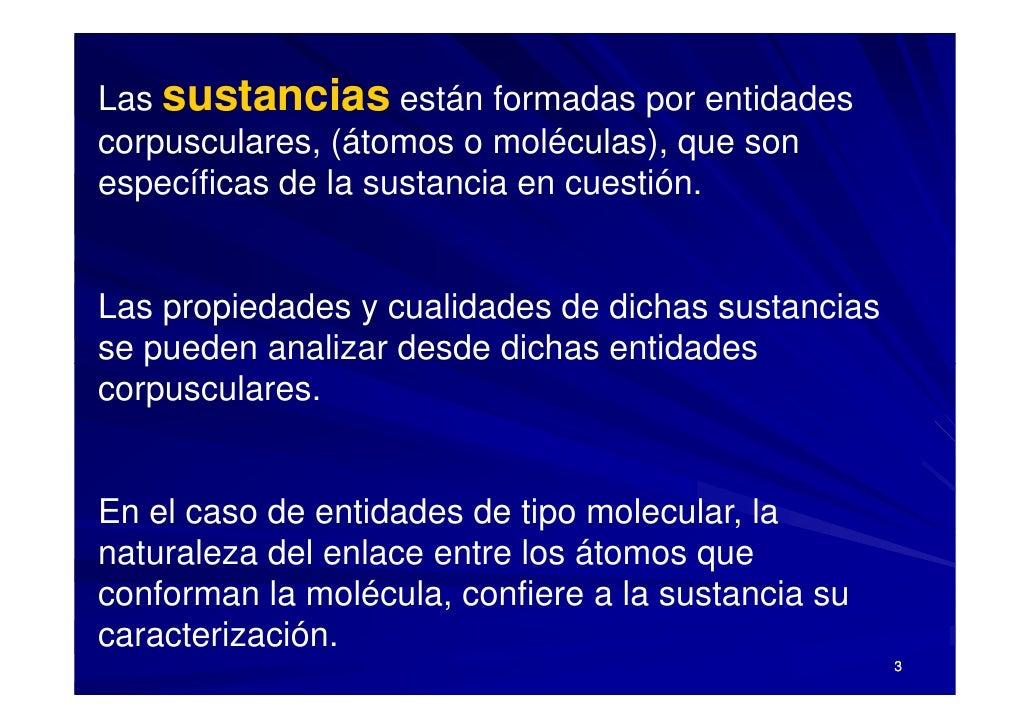 Las sustancias están formadas por entidades corpusculares, (átomos o moléculas), que son específicas de la sustancia en cu...