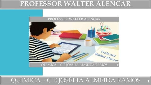 PROFESSOR WALTER ALENCAR QUÍMICA – C E JOSÉLIA ALMEIDA RAMOS 1