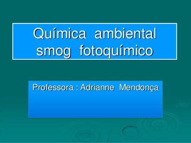 Química ambientalsmog fotoquímicoProfessora : Adrianne Mendonça