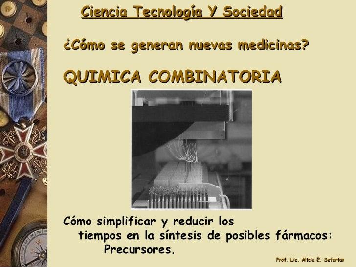 Ciencia Tecnología Y Sociedad ¿Cómo se generan nuevas medicinas? QUIMICA COMBINATORIA Cómo simplificar y reducir los tiemp...
