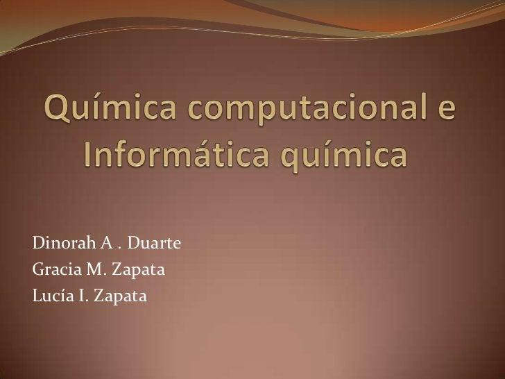 Química computacional e Informática química<br />Dinorah A . Duarte<br />Gracia M. Zapata<br />Lucía I. Zapata<br />