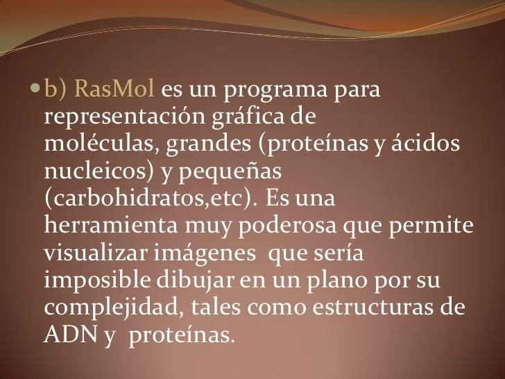 b) RasMol es un programa para representación gráfica de moléculas, grandes (proteínas y ácidos nucleicos) y pequeñas (carb...