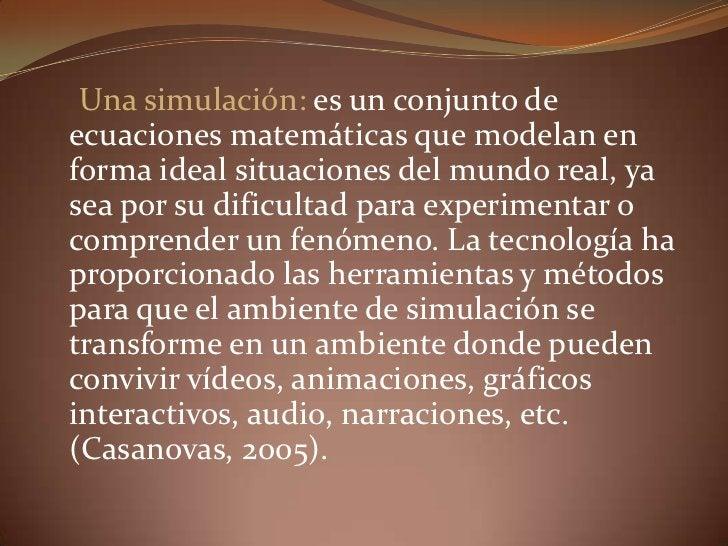 Una simulación: es un conjunto de ecuaciones matemáticas que modelan en forma ideal situaciones del mundo real, ya sea por...