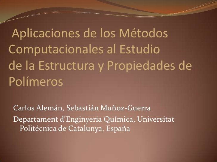 Aplicaciones de los Métodos Computacionales al Estudiode la Estructura y Propiedades de Polímeros<br />Carlos Alemán, Seba...