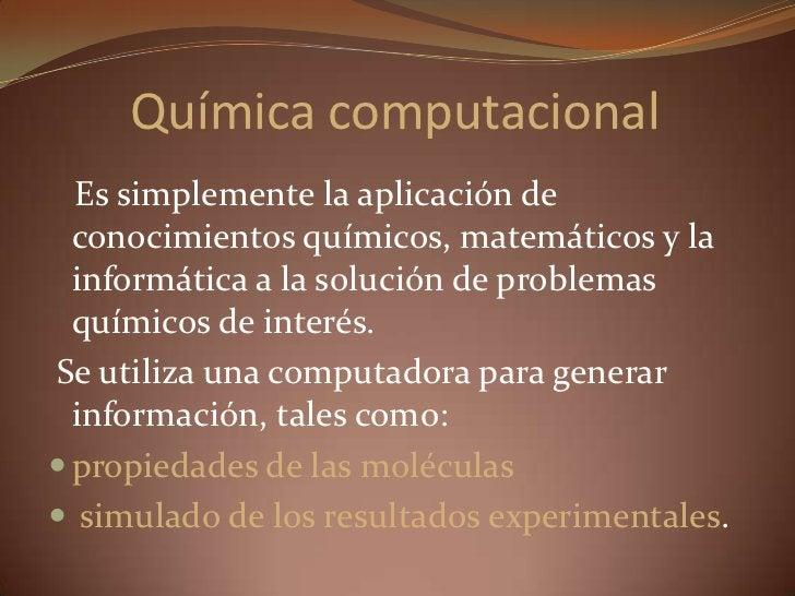 Química computacional<br />   Es simplemente la aplicación de conocimientos químicos, matemáticos y la informática a la so...