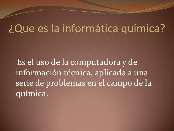 ¿Que es la informática química?<br />   Es el uso de la computadora y de información técnica, aplicada a una serie de prob...
