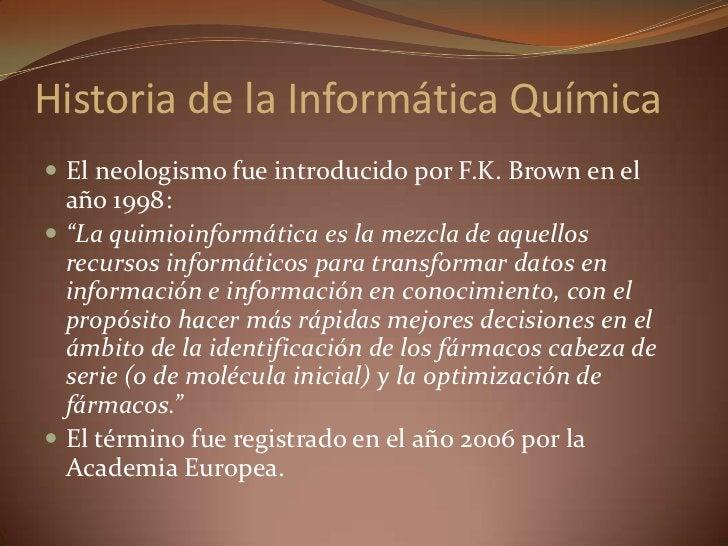 """Historia de la Informática Química<br />El neologismo fue introducido por F.K. Brown en el año 1998:<br />""""La quimioinform..."""
