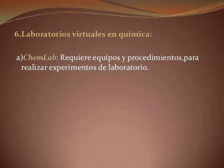6.Laboratorios virtuales en química:<br />a)ChemLab: Requiere equipos y procedimientos,para realizar experimentos de labor...