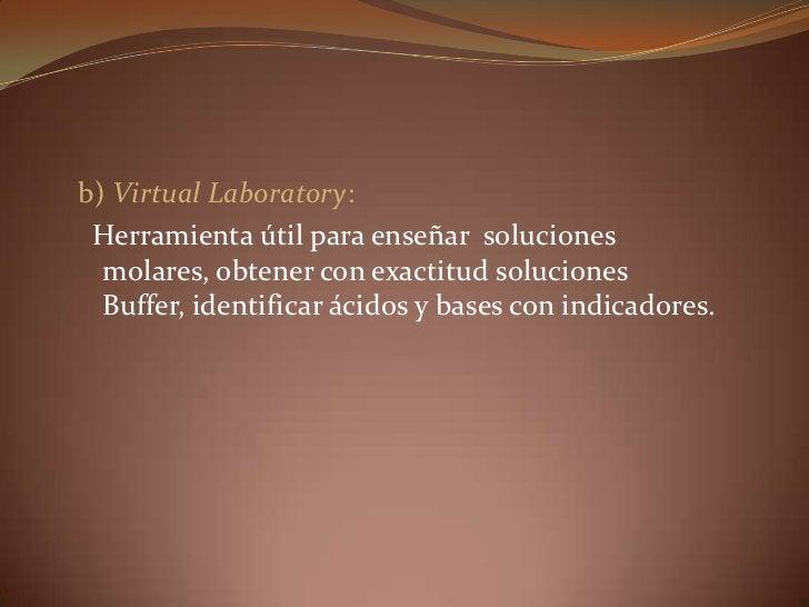 b) Virtual Laboratory:<br />      Herramienta útil para enseñar  soluciones molares, obtener con exactitud soluciones Buff...
