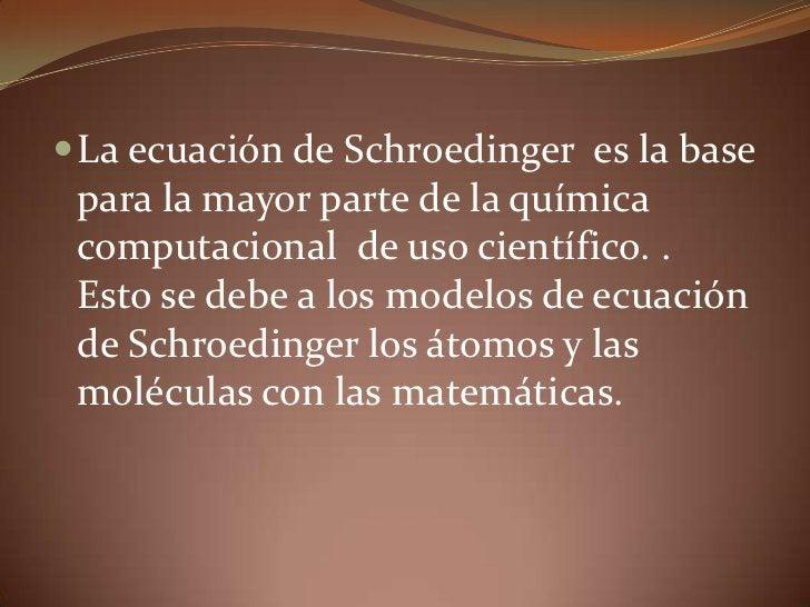 La ecuación de Schroedinger  es la base para la mayor parte de la química computacional  de uso científico. .  Esto se deb...