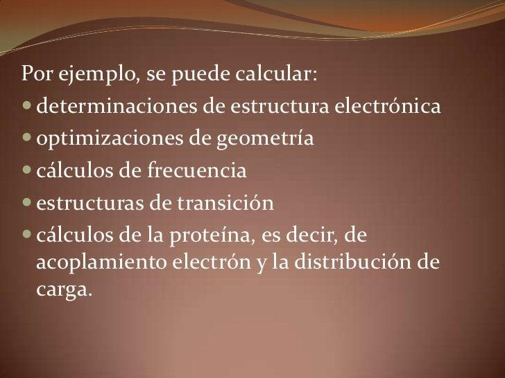 Por ejemplo, se puede calcular: <br />determinaciones de estructura electrónica <br />optimizaciones de geometría <br />cá...