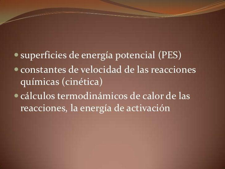superficies de energía potencial (PES) <br />constantes de velocidad de las reacciones químicas (cinética) <br />cálculos ...