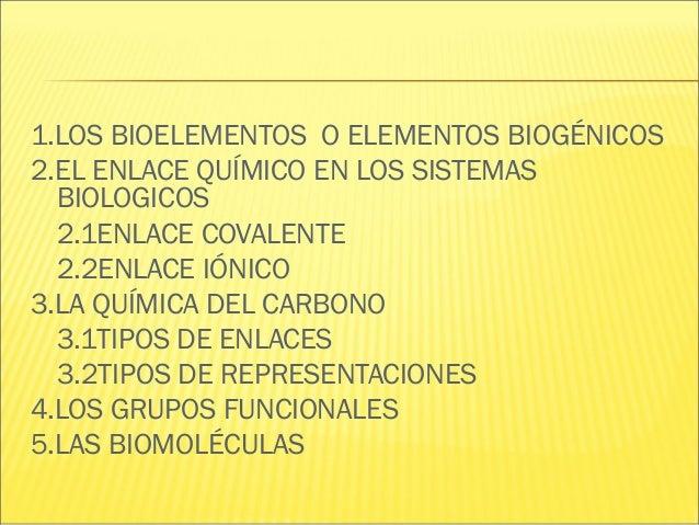 1.LOS BIOELEMENTOS O ELEMENTOS BIOGÉNICOS 2.EL ENLACE QUÍMICO EN LOS SISTEMAS BIOLOGICOS 2.1ENLACE COVALENTE 2.2ENLACE IÓN...