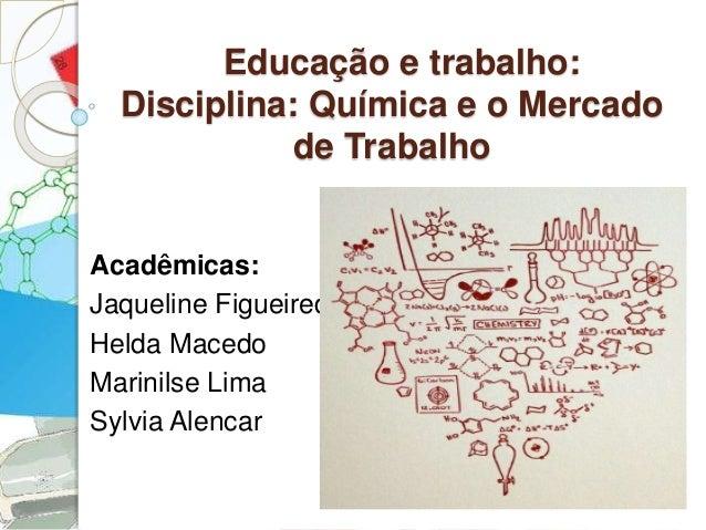 Educação e trabalho:  Disciplina: Química e o Mercado  de Trabalho  Acadêmicas:  Jaqueline Figueiredo  Helda Macedo  Marin...