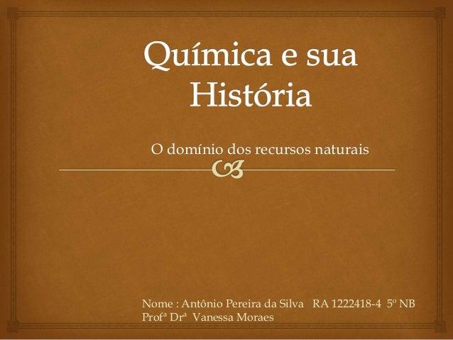 O domínio dos recursos naturais  Nome : Antônio Pereira da Silva RA 1222418-4 5º NB  Profª Drª Vanessa Moraes