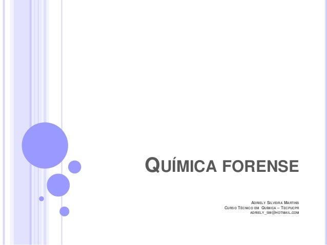 QUÍMICA FORENSE ADRIELY SILVEIRA MARTINS CURSO TÉCNICO EM QUÍMICA – TECPUCPR ADRIELY_SM@HOTMAIL.COM